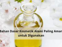 Bahan Dasar Kosmetik Alami Paling Aman untuk Digunakan