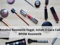 Ketahui Kosmetik Ilegal, Inilah 3 Cara Cek BPOM Kosmetik