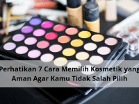 Perhatikan 7 Cara Memilih Kosmetik yang Aman Agar Kamu Tidak Salah Pilih!