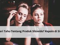Cari Tahu tentang Produk Shiseido? Kepoin di Sini
